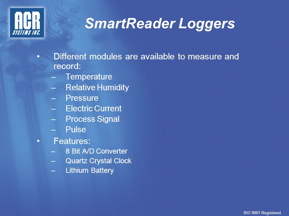 SmartReader Loggers Memory: –32 KB –Capacity to store up to 32,767 readings Enabling Channels: –Unused channels can be disabled to conserve memory Sampling Rates: –Can be set from 8 second to 5 day increments –One channel sampling at 1 minute intervals can record for 32,767 minutes Sampling Methods: –Continuous (First-in, First-out) –Stop when full ISO 9001 Registered