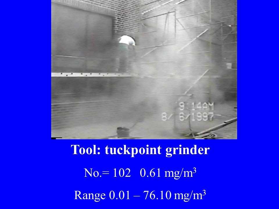 Tool: tuckpoint grinder No.= 102 0.61 mg/m 3 Range 0.01 – 76.10 mg/m 3