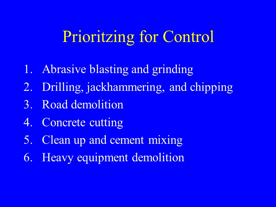 Prioritzing for Control 1.Abrasive blasting and grinding 2.Drilling, jackhammering, and chipping 3.Road demolition 4.Concrete cutting 5.Clean up and cement mixing 6.Heavy equipment demolition