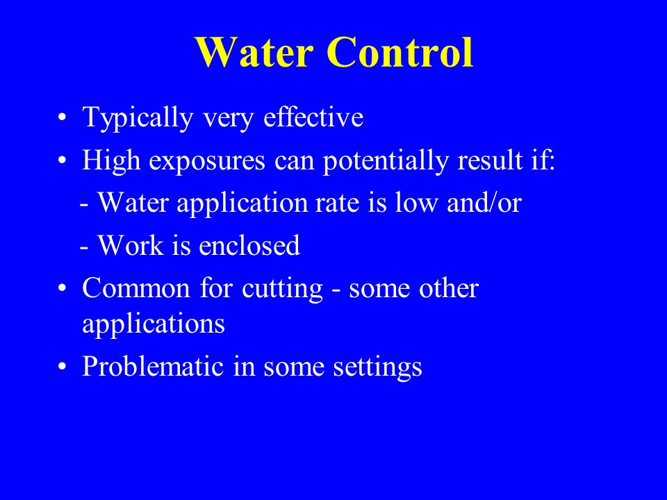 Water Control Typically very effective High exposures can potentially result if: - Water application rate is low and/or - Work is enclosed Common for cutting - some other applications Problematic in some settings