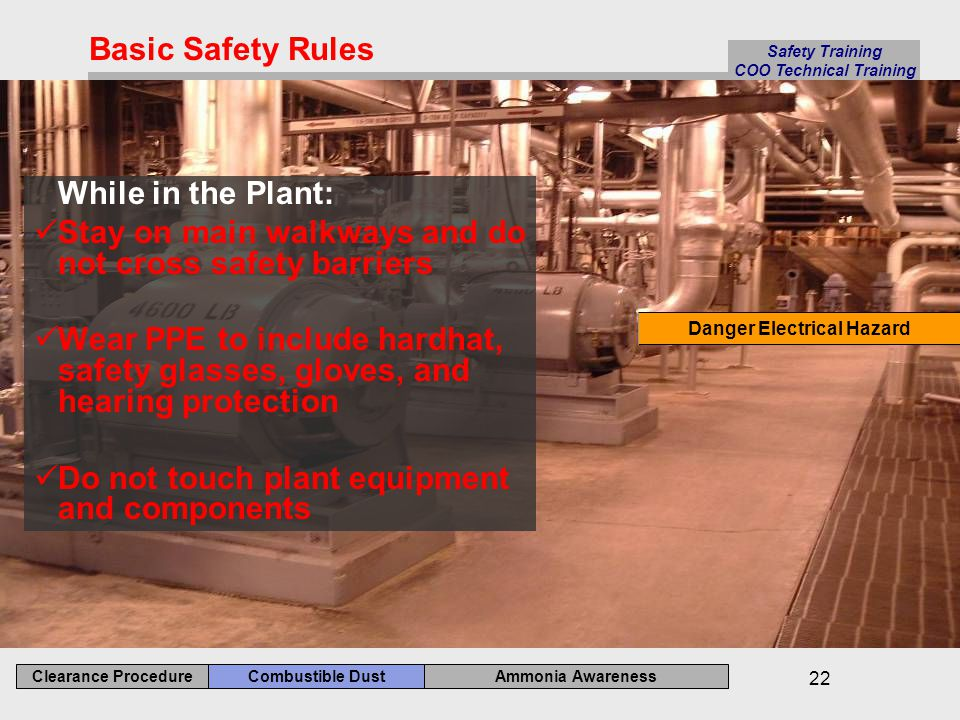 Ammonia Awareness Combustible Dust Clearance Procedure Safety Training COO Technical Training 22 While in the Plant: Stay on main walkways and do not cross safety barriers Wear PPE to include hardhat, safety glasses, gloves, and hearing protection Do not touch plant equipment and components Basic Safety Rules Danger Electrical Hazard