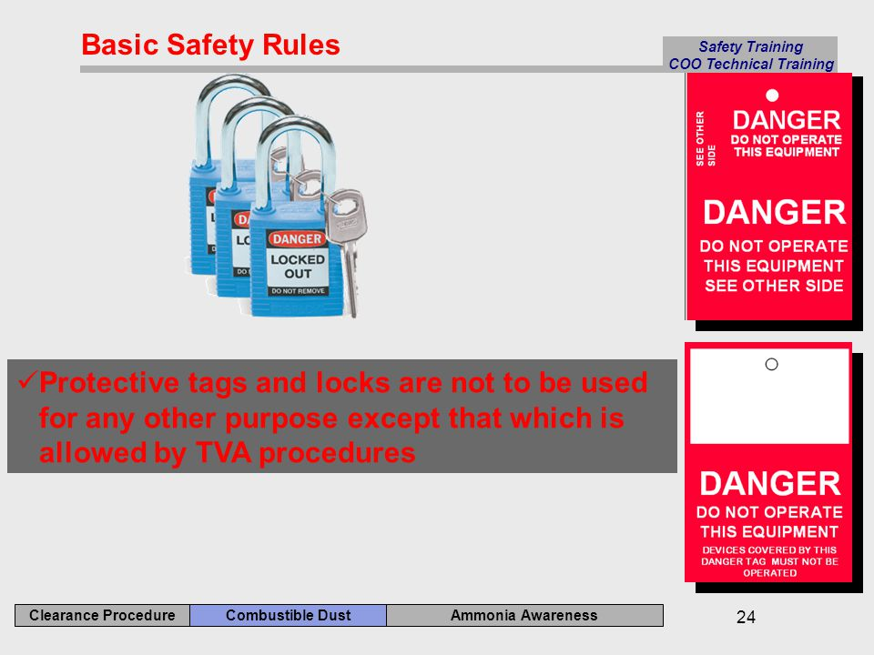 Ammonia Awareness Combustible Dust Clearance Procedure Safety Training COO Technical Training 24 Protective tags and locks are not to be used for any other purpose except that which is allowed by TVA procedures Basic Safety Rules