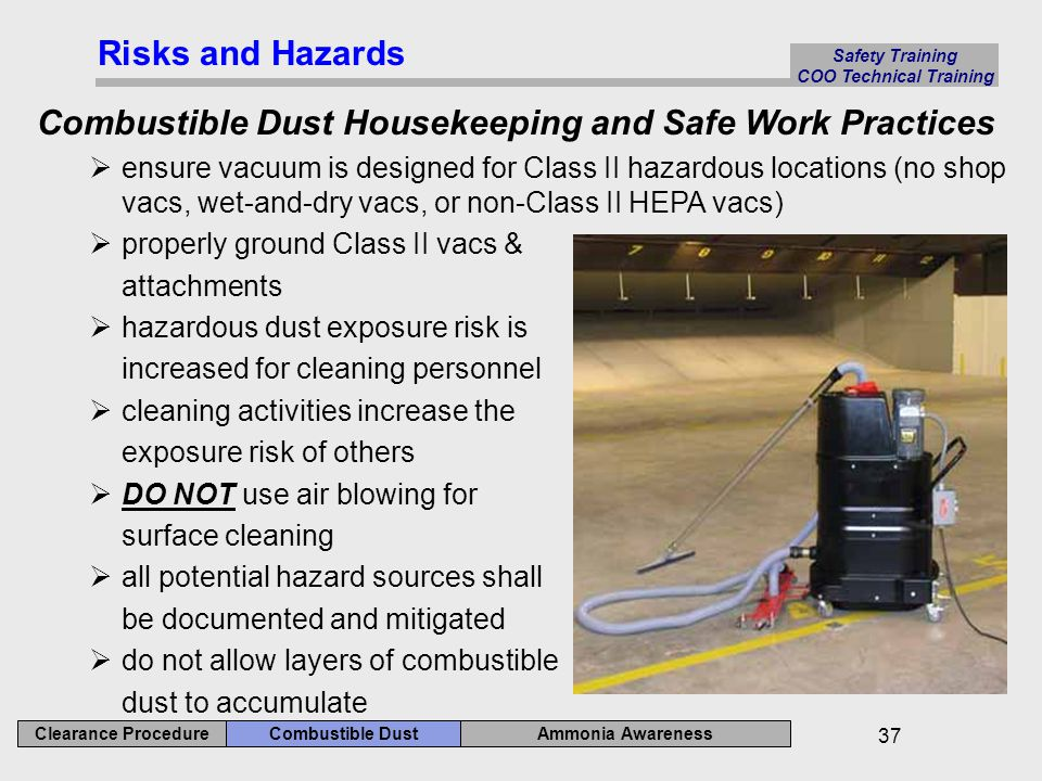 Ammonia Awareness Combustible Dust Clearance Procedure Safety Training COO Technical Training 37 Risks and Hazards Combustible Dust Housekeeping and Safe Work Practices  ensure vacuum is designed for Class II hazardous locations (no shop vacs, wet-and-dry vacs, or non-Class II HEPA vacs)  properly ground Class II vacs & attachments  hazardous dust exposure risk is increased for cleaning personnel  cleaning activities increase the exposure risk of others  DO NOT use air blowing for surface cleaning  all potential hazard sources shall be documented and mitigated  do not allow layers of combustible dust to accumulate