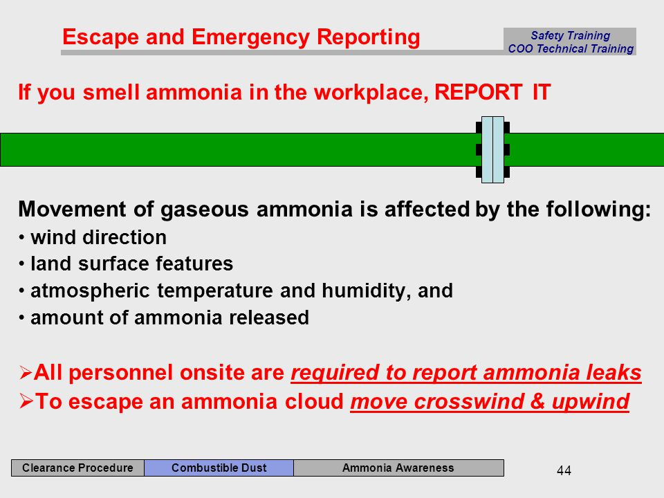 Ammonia Awareness Combustible Dust Clearance Procedure Safety Training COO Technical Training 44 If you smell ammonia in the workplace, REPORT IT Movement of gaseous ammonia is affected by the following: wind direction land surface features atmospheric temperature and humidity, and amount of ammonia released  All personnel onsite are required to report ammonia leaks  To escape an ammonia cloud move crosswind & upwind Escape and Emergency Reporting