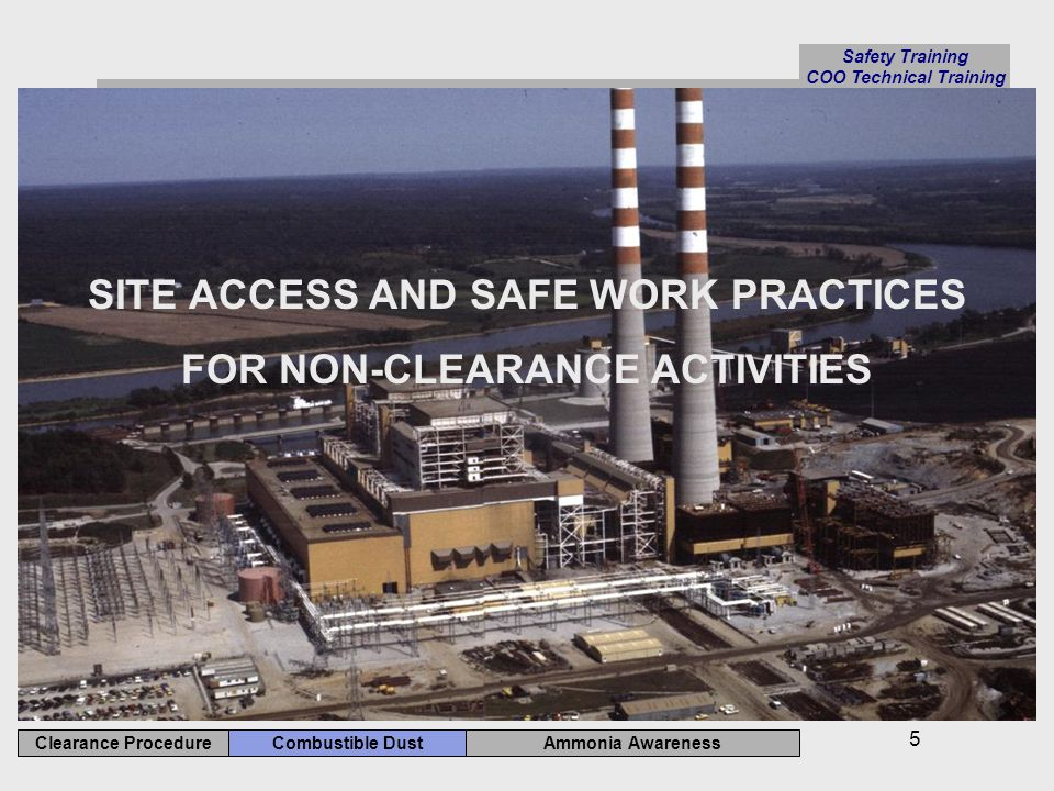 Safety Training COO Technical Training Ammonia Awareness Combustible Dust Clearance Procedure 5 SITE ACCESS AND SAFE WORK PRACTICES FOR NON-CLEARANCE ACTIVITIES