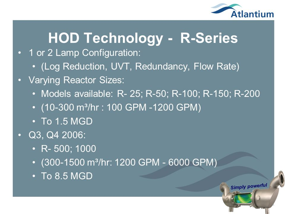 Simply powerful HOD Technology - R-Series 1 or 2 Lamp Configuration: (Log Reduction, UVT, Redundancy, Flow Rate) Varying Reactor Sizes: Models availab