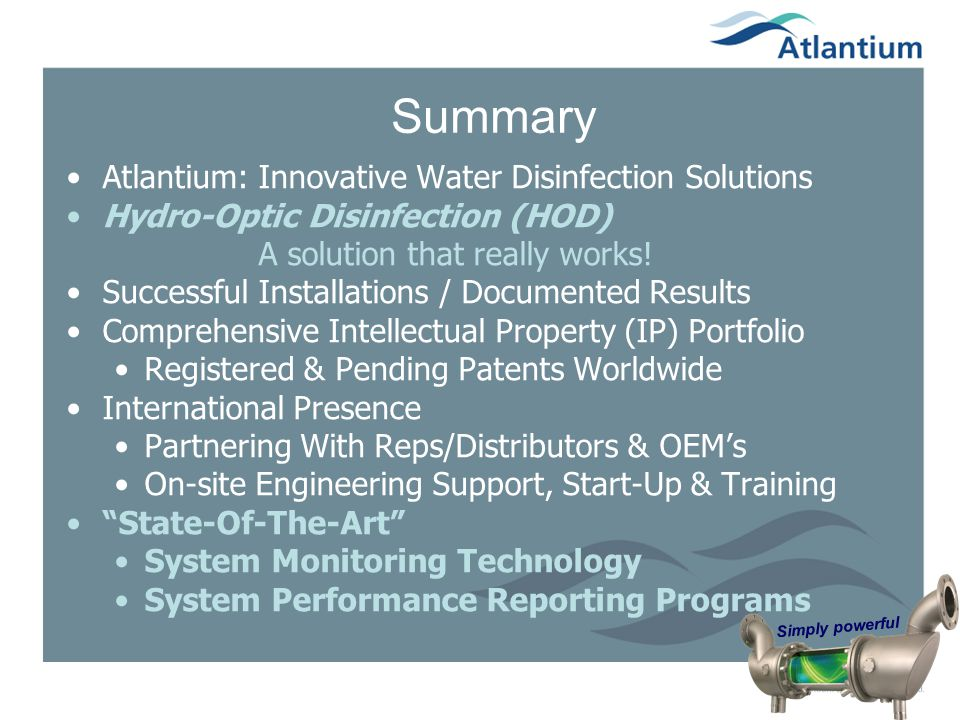 Simply powerful Summary Atlantium: Innovative Water Disinfection Solutions Hydro-Optic Disinfection (HOD) A solution that really works! Successful Ins