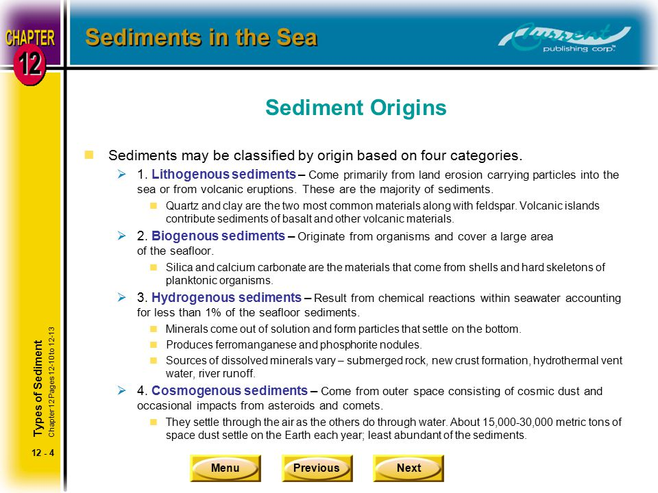 MenuPreviousNext 12 - 4 Sediment Origins nSediments may be classified by origin based on four categories.  1. Lithogenous sediments – Come primarily