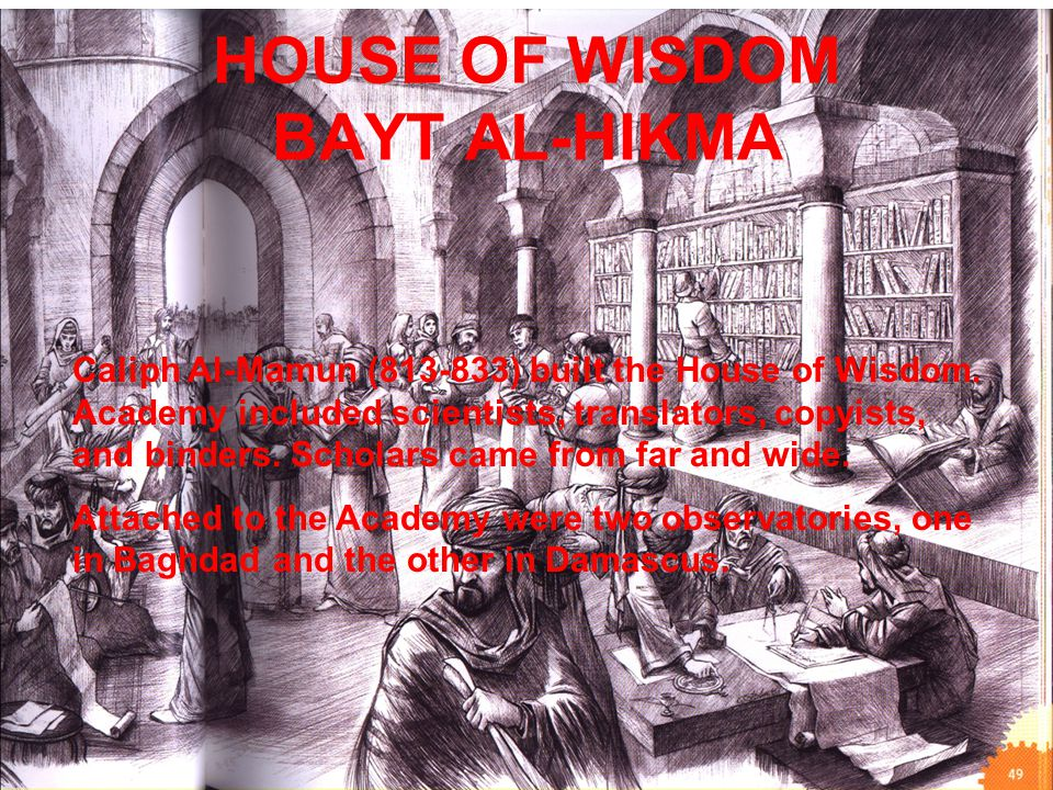 HOUSE OF WISDOM BAYT AL-HIKMA Caliph Al-Mamun (813-833) built the House of Wisdom. Academy included scientists, translators, copyists, and binders. Sc