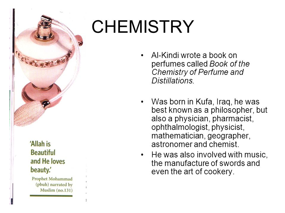 CHEMISTRY Al-Kindi wrote a book on perfumes called Book of the Chemistry of Perfume and Distillations. Was born in Kufa, Iraq, he was best known as a