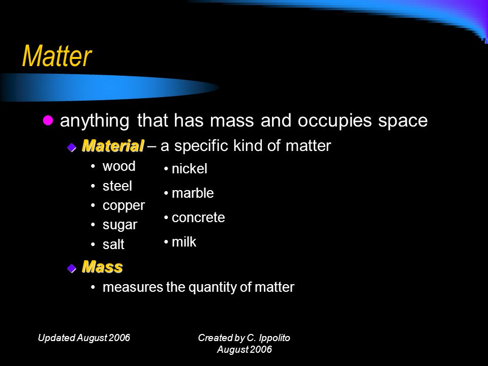 Updated August 2006Created by C. Ippolito August 2006 Matter Objectives 1. explain why mass is used as a measure of the quantity of matter 2. describe