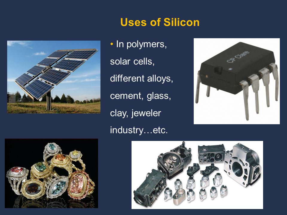 Uses of Silicon In polymers, solar cells, different alloys, cement, glass, clay, jeweler industry…etc.