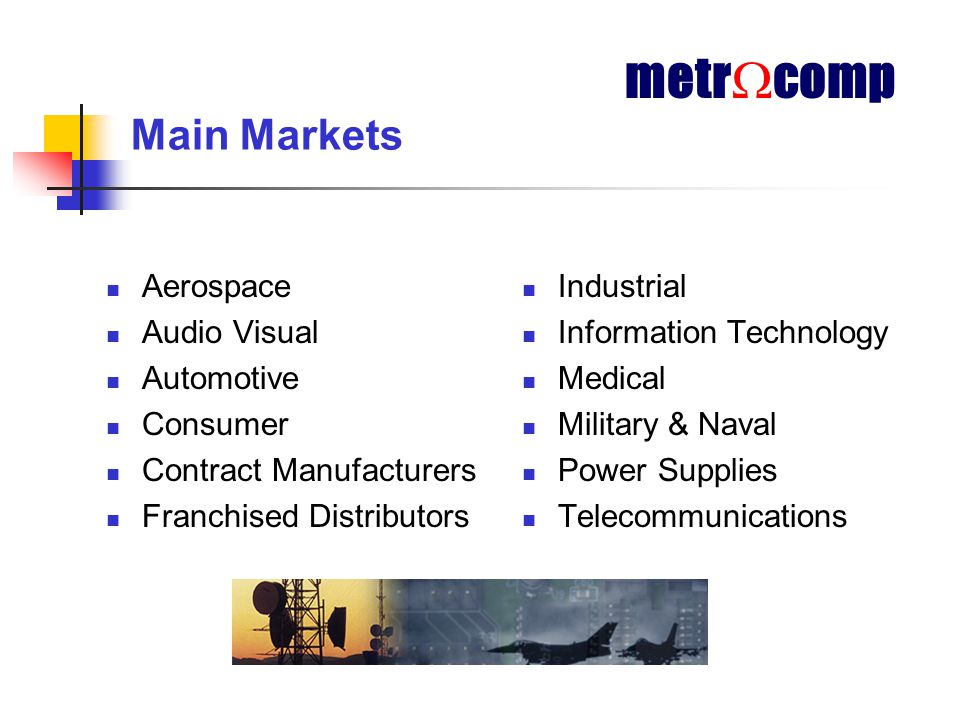 Main Markets Aerospace Audio Visual Automotive Consumer Contract Manufacturers Franchised Distributors Industrial Information Technology Medical Military & Naval Power Supplies Telecommunications metr  comp