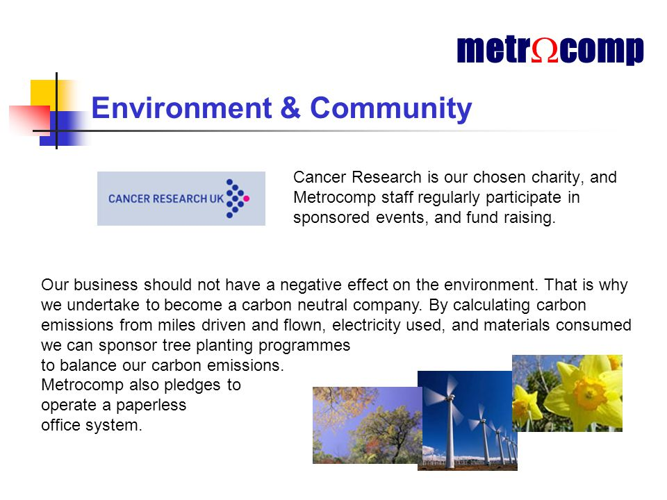 Environment & Community Cancer Research is our chosen charity, and Metrocomp staff regularly participate in sponsored events, and fund raising.