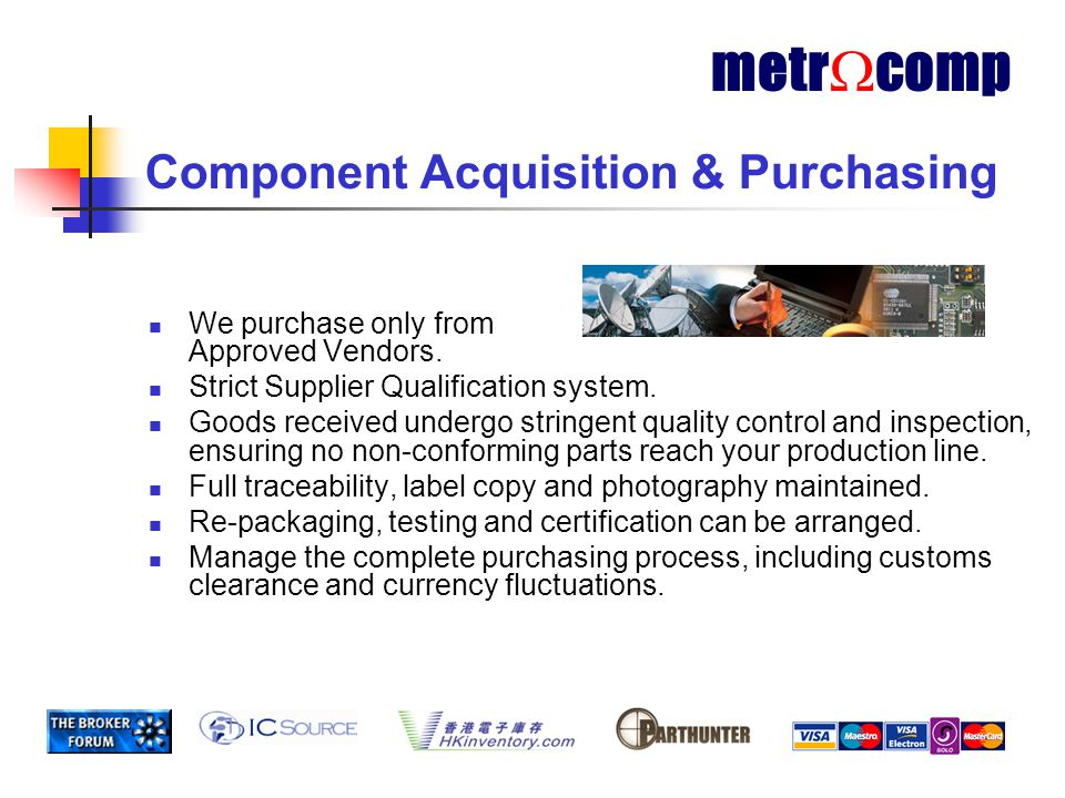 Component Supply Channel Component Manufacturer Franchised Distributors Brokers Metrocomp End Customer metr  comp Our success depends on being able to move money, information and shipments around the world 24/7 fast!