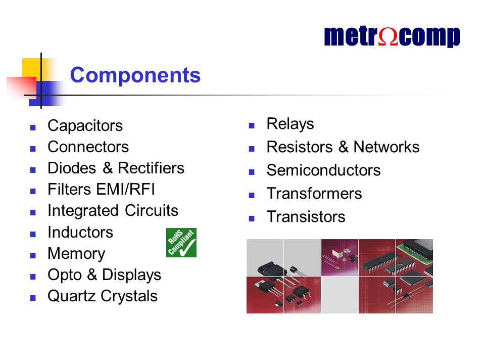 Components Capacitors Connectors Diodes & Rectifiers Filters EMI/RFI Integrated Circuits Inductors Memory Opto & Displays Quartz Crystals Relays Resistors & Networks Semiconductors Transformers Transistors metr  comp