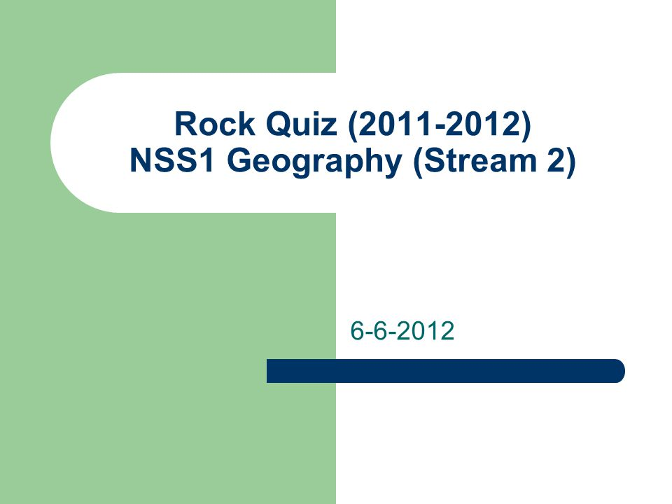Rock Quiz (2011-2012) NSS1 Geography (Stream 2) 6-6-2012