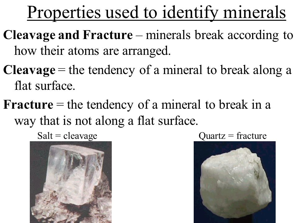 Properties used to identify minerals Cleavage and Fracture – minerals break according to how their atoms are arranged.