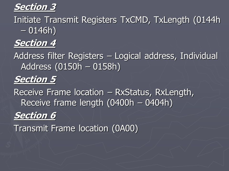Section 3 Initiate Transmit Registers TxCMD, TxLength (0144h – 0146h) Section 4 Address filter Registers – Logical address, Individual Address (0150h – 0158h) Section 5 Receive Frame location – RxStatus, RxLength, Receive frame length (0400h – 0404h) Section 6 Transmit Frame location (0A00)
