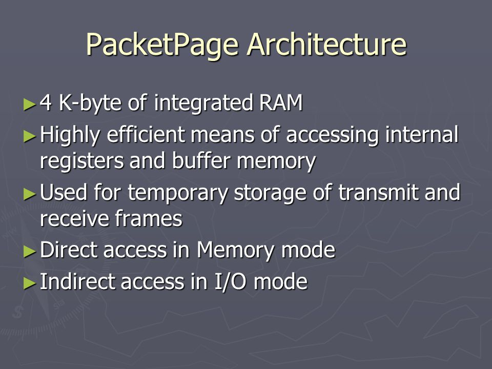 PacketPage Architecture ► 4 K-byte of integrated RAM ► Highly efficient means of accessing internal registers and buffer memory ► Used for temporary storage of transmit and receive frames ► Direct access in Memory mode ► Indirect access in I/O mode