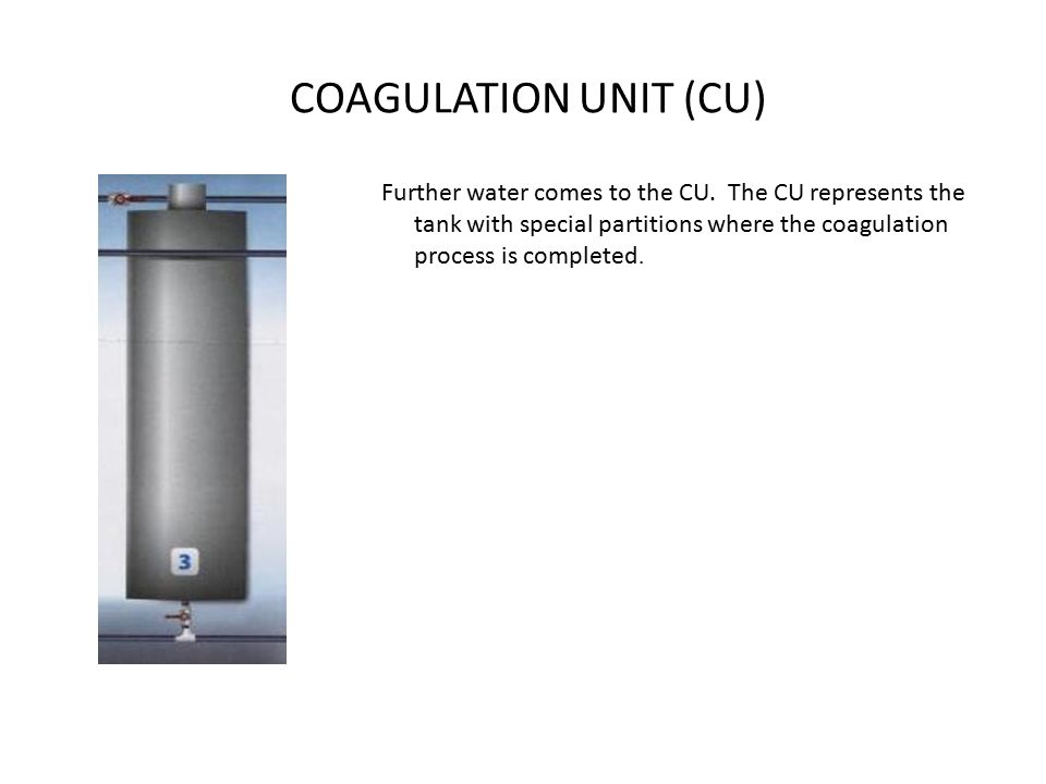 COAGULATION UNIT (CU) Further water comes to the CU.