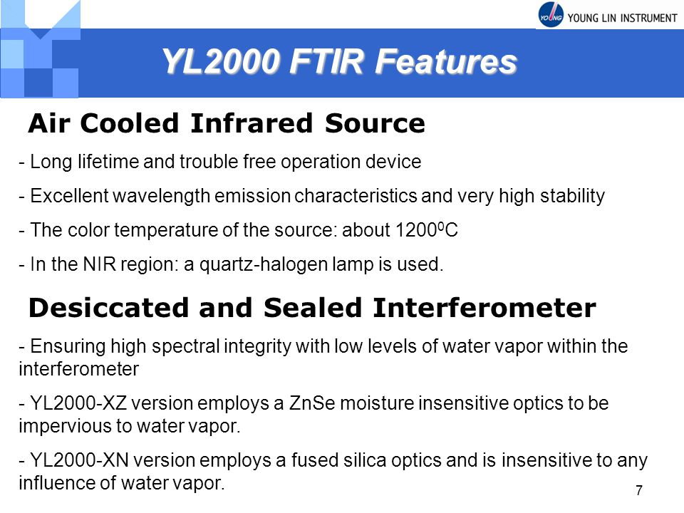 7 YL2000 FTIR Features YL2000 FTIR Features Air Cooled Infrared Source - Long lifetime and trouble free operation device - Excellent wavelength emissi