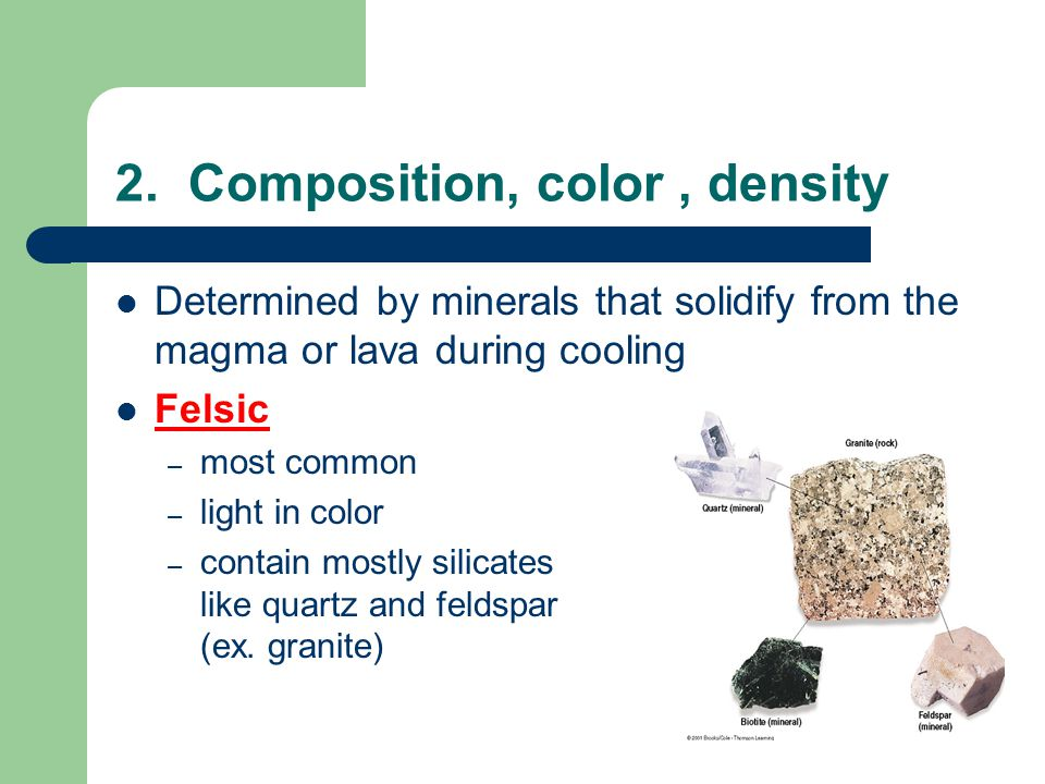2. Composition, color, density Determined by minerals that solidify from the magma or lava during cooling Felsic – most common – light in color – cont