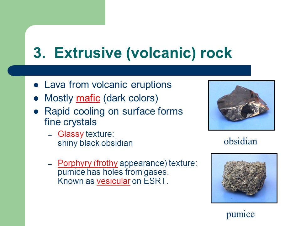 3. Extrusive (volcanic) rock Lava from volcanic eruptions Mostly mafic (dark colors) Rapid cooling on surface forms fine crystals – Glassy texture: sh