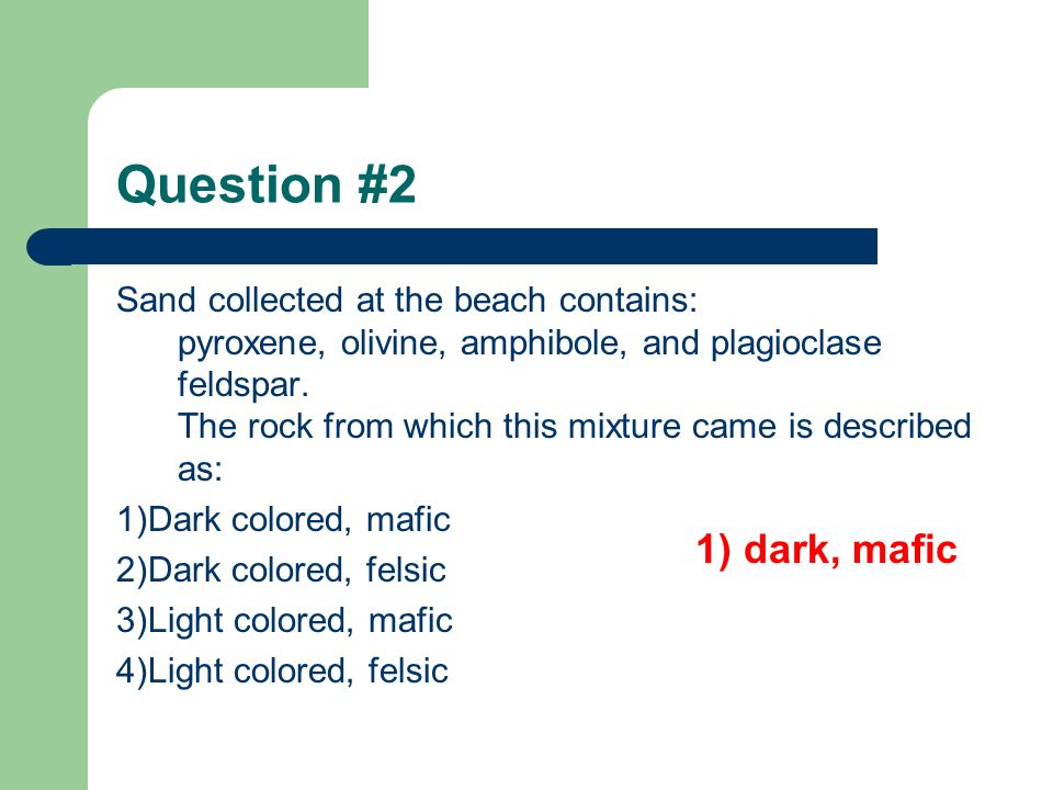 Question #2 Sand collected at the beach contains: pyroxene, olivine, amphibole, and plagioclase feldspar.