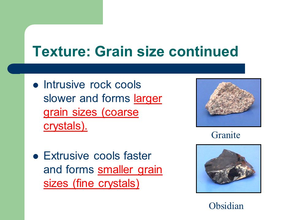 Texture: Grain size continued Intrusive rock cools slower and forms larger grain sizes (coarse crystals).