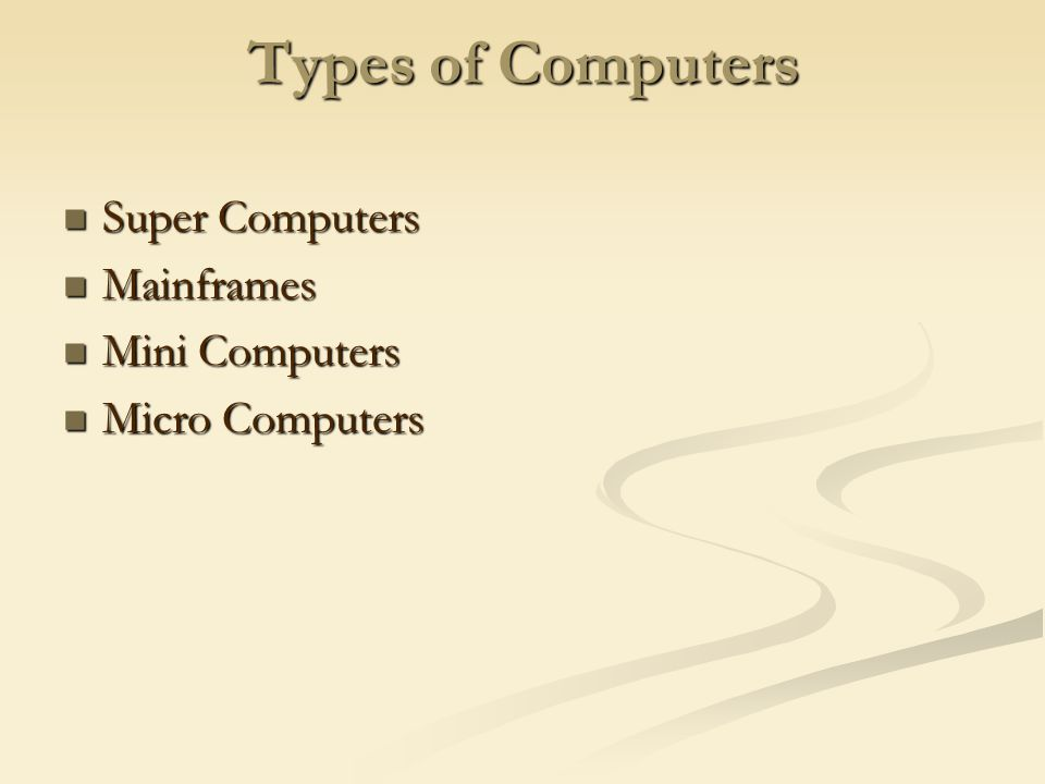 Types of Computers Super Computers Super Computers Mainframes Mainframes Mini Computers Mini Computers Micro Computers Micro Computers