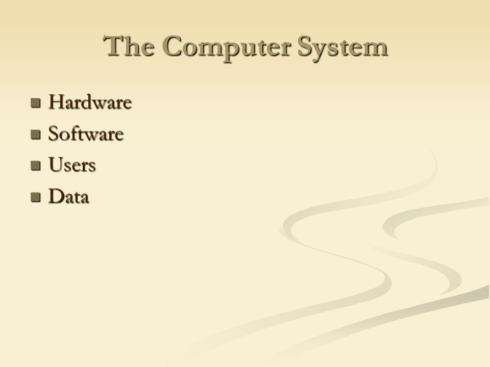 The Computer System Hardware Hardware Software Software Users Users Data Data