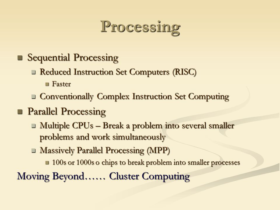 Processing Sequential Processing Sequential Processing Reduced Instruction Set Computers (RISC) Reduced Instruction Set Computers (RISC) Faster Faster