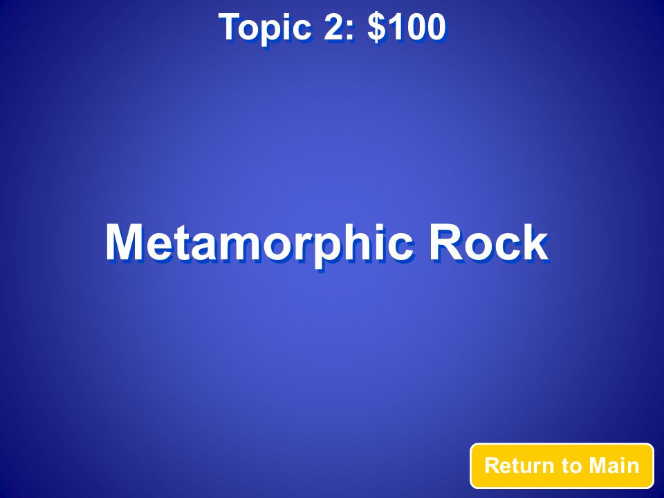 Topic 2: $100 Answer This rock type forms under extreme heat and pressure, but does not melt.