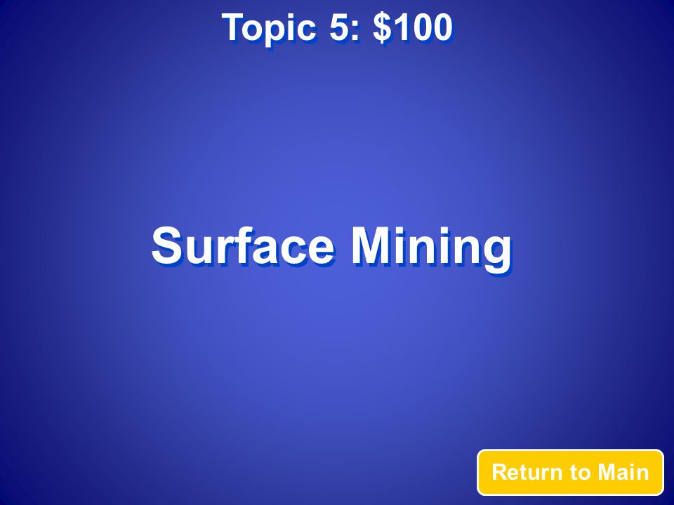 Topic 5: $100 Answer This type of mining is the removal of minerals at or near the Earth's surface