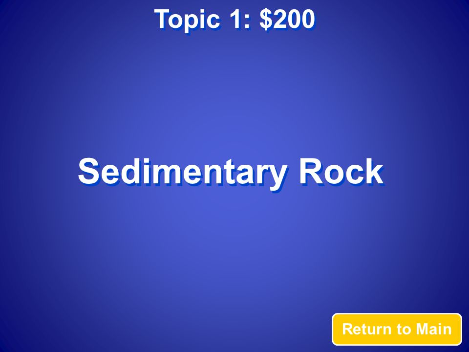Topic 1: $200 Answer This rock forms when layers of organic material and sand/silt have cemented and compacted