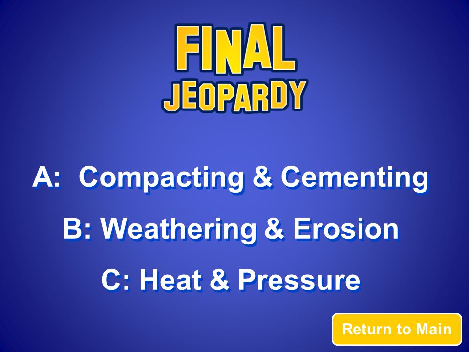 Return to Main A: Compacting & Cementing B: Weathering & Erosion C: Heat & Pressure A: Compacting & Cementing B: Weathering & Erosion C: Heat & Pressure