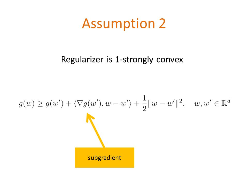 Assumption 2 \[g(w)\geq g(w ) + \left + \frac{1}{2}\|w-w \|^2, \quad w,w \in \mathbb{R}^d\] Regularizer is 1-strongly convex subgradient