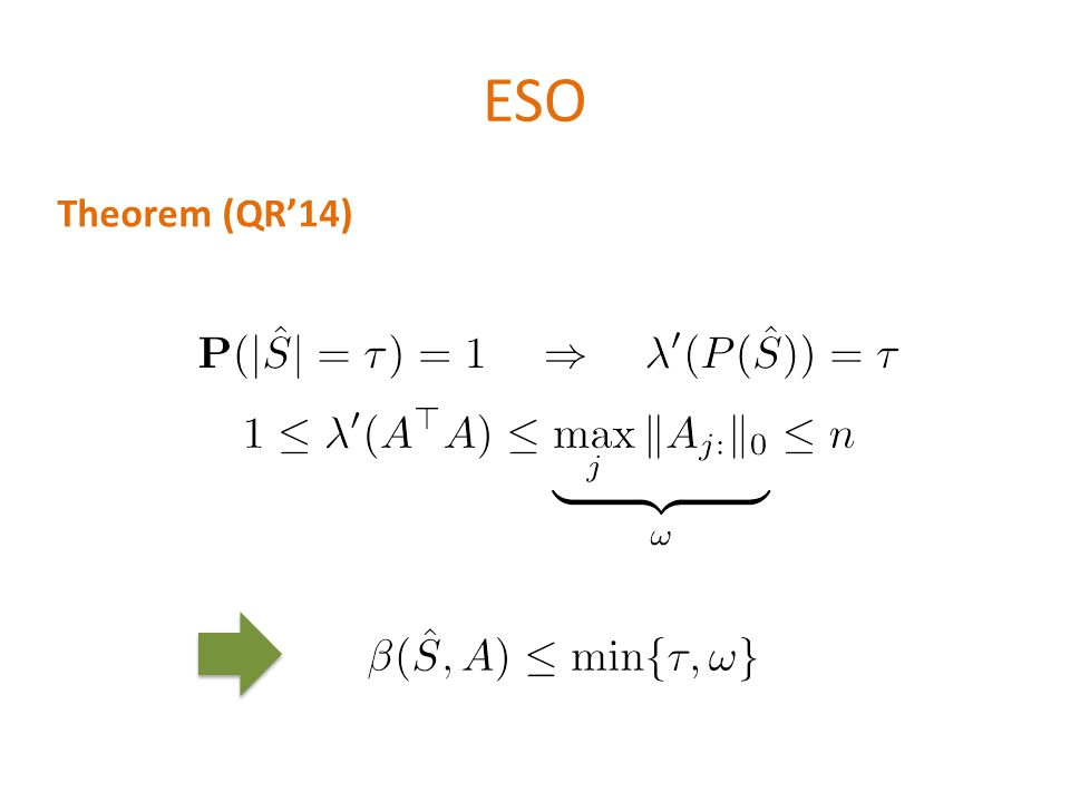 ESO \[\lambda (M) \equiv \max_{\alpha\in \mathbb{R}^n} \frac{\alpha^\top M \alpha}{\alpha^\top Diag(M) \alpha}\] \[{\color{red} v_i} = \underbrace{\min\{\lambda (P(\hat{S})),\lambda (A^\top A)\}}_{\equiv\beta(\hat{S},A)} \|A_i\|^2\] Theorem (QR'14) \[\mathbf{P}(|\hat{S}|=\tau)=1 \quad \Rightarrow \quad\lambda (P(\hat{S}))=\tau\] \[1 \leq \lambda (A^\top A) \leq \underbrace{\max_j \|A_{j:}\|_0}_{\omega} \leq n\]