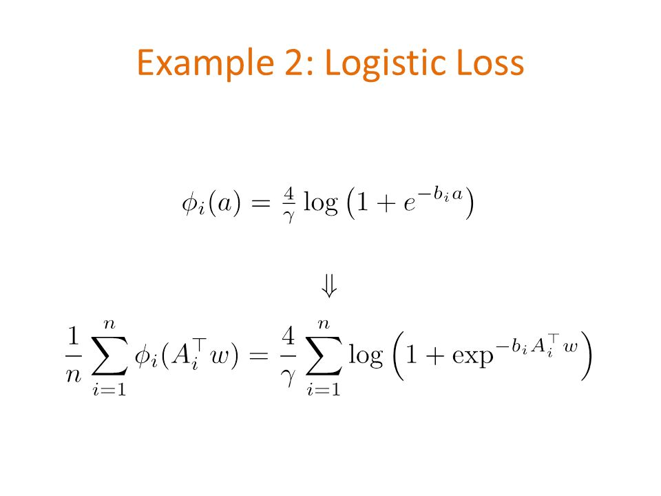 Example 2: Logistic Loss \[ \phi_i(a)=\tfrac{4}{\gamma}\log\left(1+e^{-b_i a}\right) \] \[\Downarrow\] \[ \frac{1}{n}\sum_{i=1}^n \phi_i(A_i^\top w) =\frac{4}{\gamma}\sum_{i=1}^n \log\left(1+ \exp^{-b_i A_i^\top w}\right) \]