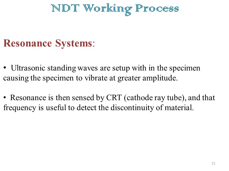 21 NDT Working Process Resonance Systems: Ultrasonic standing waves are setup with in the specimen causing the specimen to vibrate at greater amplitude.