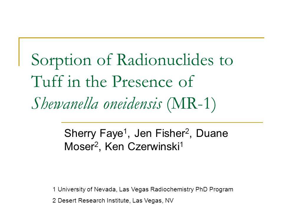 Sorption of Radionuclides to Tuff in the Presence of Shewanella oneidensis (MR-1) Sherry Faye 1, Jen Fisher 2, Duane Moser 2, Ken Czerwinski 1 1 University of Nevada, Las Vegas Radiochemistry PhD Program 2 Desert Research Institute, Las Vegas, NV