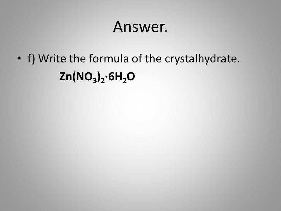 Answer. f) Write the formula of the crystalhydrate. Zn(NO 3 ) 2 ·6H 2 O