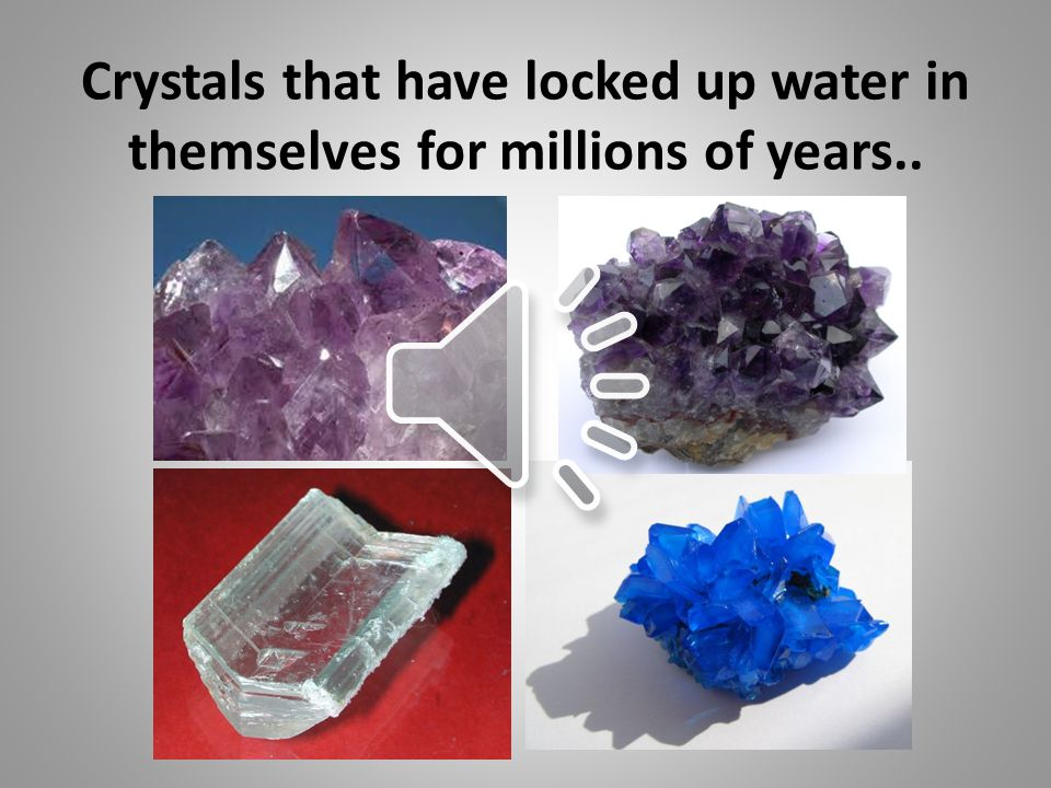 Crystals that have locked up water in themselves for millions of years..