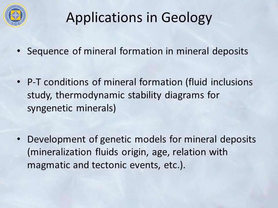 Applications in Geology Sequence of mineral formation in mineral deposits P-T conditions of mineral formation (fluid inclusions study, thermodynamic stability diagrams for syngenetic minerals) Development of genetic models for mineral deposits (mineralization fluids origin, age, relation with magmatic and tectonic events, etc.).