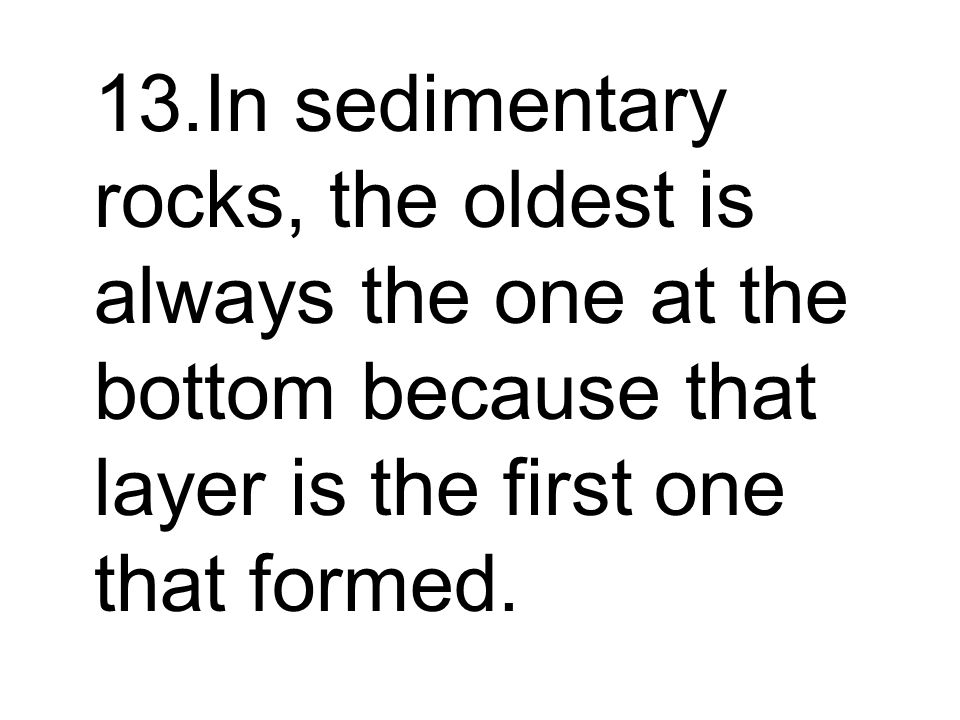 13.In sedimentary rocks, the oldest is always the one at the bottom because that layer is the first one that formed.
