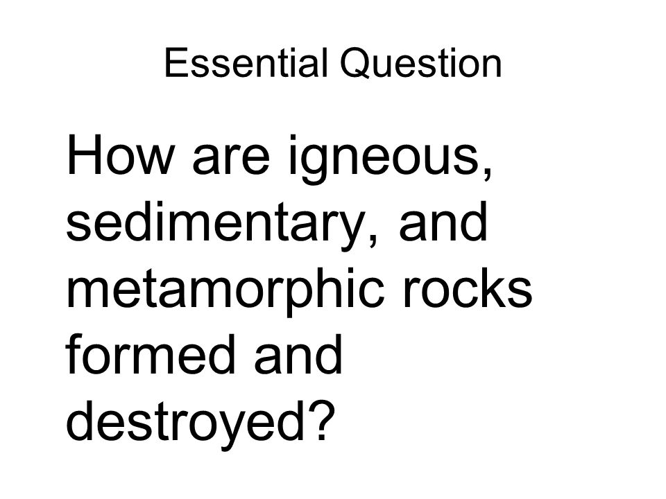Essential Question How are igneous, sedimentary, and metamorphic rocks formed and destroyed?