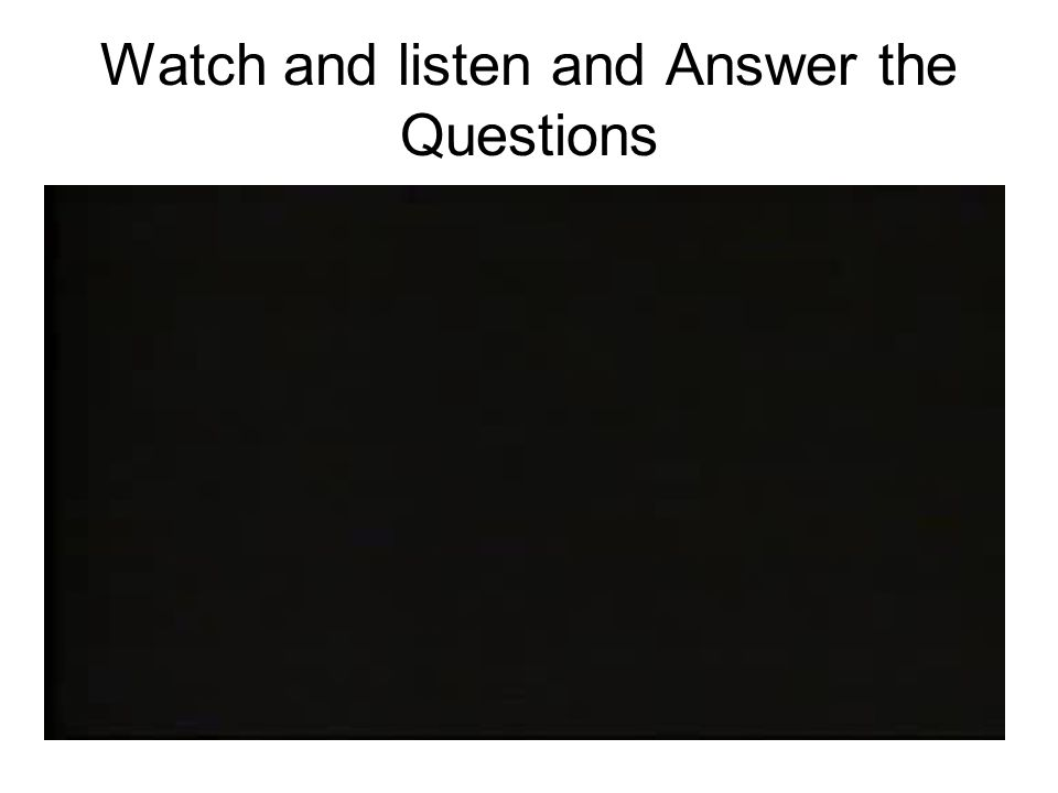 Watch and listen and Answer the Questions
