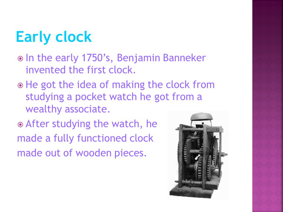  In the early 1750's, Benjamin Banneker invented the first clock.
