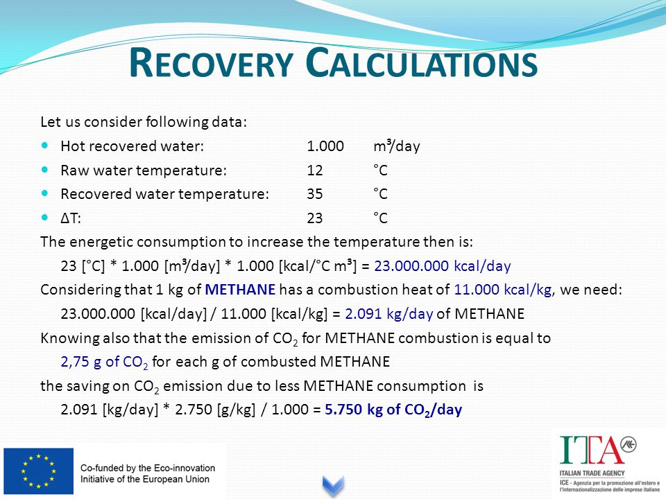 Let us consider following data: Hot recovered water:1.000m³/day Raw water temperature:12°C Recovered water temperature:35°C ΔT:23°C The energetic consumption to increase the temperature then is: 23 [°C] * 1.000 [m³/day] * 1.000 [kcal/°C m³] = 23.000.000 kcal/day Considering that 1 kg of METHANE has a combustion heat of 11.000 kcal/kg, we need: 23.000.000 [kcal/day] / 11.000 [kcal/kg] = 2.091 kg/day of METHANE Knowing also that the emission of CO 2 for METHANE combustion is equal to 2,75 g of CO 2 for each g of combusted METHANE the saving on CO 2 emission due to less METHANE consumption is 2.091 [kg/day] * 2.750 [g/kg] / 1.000 = 5.750 kg of CO 2 /day R ECOVERY C ALCULATIONS